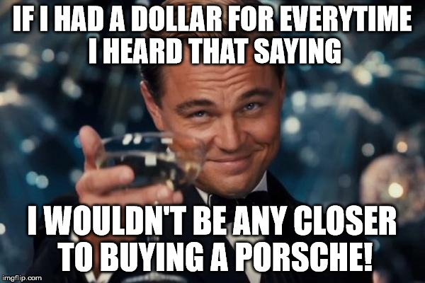 Leonardo Dicaprio Cheers Meme | IF I HAD A DOLLAR FOR EVERYTIME I HEARD THAT SAYING I WOULDN'T BE ANY CLOSER TO BUYING A PORSCHE! | image tagged in memes,leonardo dicaprio cheers | made w/ Imgflip meme maker