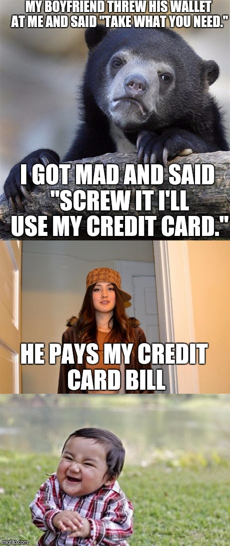 "MY BOYFRIEND THREW HIS WALLET AT ME AND SAID ""TAKE WHAT YOU NEED."" I GOT MAD AND SAID ""SCREW IT I'LL USE MY CREDIT CARD."" HE PAYS MY CREDIT  