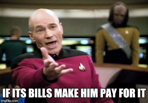 Picard Wtf Meme | IF ITS BILLS MAKE HIM PAY FOR IT | image tagged in memes,picard wtf | made w/ Imgflip meme maker