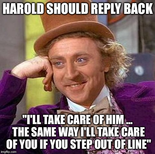 "Creepy Condescending Wonka Meme | HAROLD SHOULD REPLY BACK ""I'LL TAKE CARE OF HIM ... THE SAME WAY I'LL TAKE CARE OF YOU IF YOU STEP OUT OF LINE"" 