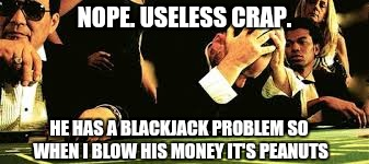 NOPE. USELESS CRAP. HE HAS A BLACKJACK PROBLEM SO WHEN I BLOW HIS MONEY IT'S PEANUTS | made w/ Imgflip meme maker