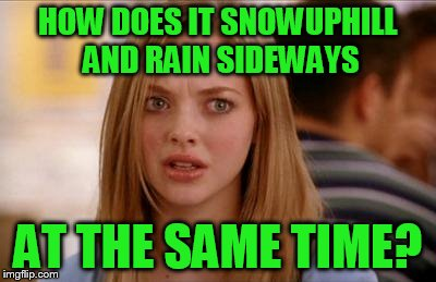HOW DOES IT SNOWUPHILL AND RAIN SIDEWAYS AT THE SAME TIME? | made w/ Imgflip meme maker