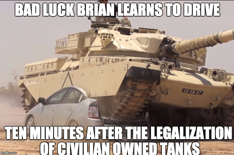 *Crunch* My CAR!!!!! | BAD LUCK BRIAN LEARNS TO DRIVE TEN MINUTES AFTER THE LEGALIZATION OF CIVILIAN OWNED TANKS | image tagged in tank,bad luck brian,funny,funny memes,memes,bad day | made w/ Imgflip meme maker