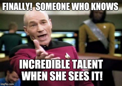 Picard Wtf Meme | FINALLY!  SOMEONE WHO KNOWS INCREDIBLE TALENT WHEN SHE SEES IT! | image tagged in memes,picard wtf | made w/ Imgflip meme maker
