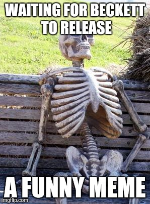 Waiting Skeleton Meme | WAITING FOR BECKETT TO RELEASE A FUNNY MEME | image tagged in memes,waiting skeleton | made w/ Imgflip meme maker