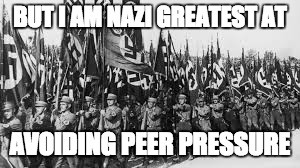 BUT I AM NAZI GREATEST AT AVOIDING PEER PRESSURE | made w/ Imgflip meme maker