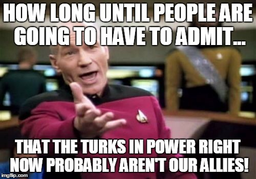 Picard Wtf Meme | HOW LONG UNTIL PEOPLE ARE GOING TO HAVE TO ADMIT... THAT THE TURKS IN POWER RIGHT NOW PROBABLY AREN'T OUR ALLIES! | image tagged in memes,picard wtf | made w/ Imgflip meme maker