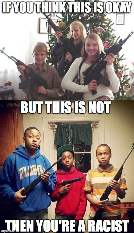 Racist Gun Culture | IF YOU THINK THIS IS OKAY BUT THIS IS NOT THEN YOU'RE A RACIST | image tagged in race,racism,guns,gun control,gun nuts,blacklivesmatter | made w/ Imgflip meme maker