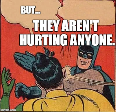 Batman Slapping Robin Meme | BUT... THEY AREN'T HURTING ANYONE. | image tagged in memes,batman slapping robin | made w/ Imgflip meme maker