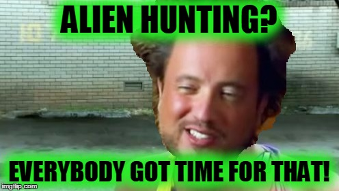 ALIEN HUNTING? EVERYBODY GOT TIME FOR THAT! | made w/ Imgflip meme maker