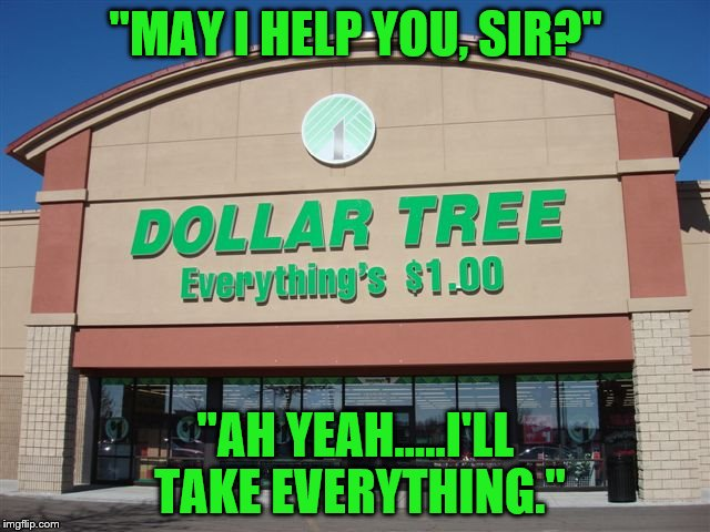 "I'll take everything | ""MAY I HELP YOU, SIR?"" ""AH YEAH.....I'LL TAKE EVERYTHING."" 
