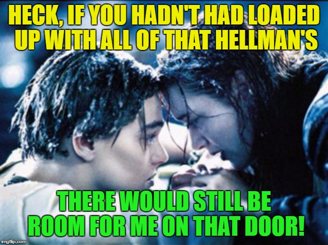 HECK, IF YOU HADN'T HAD LOADED UP WITH ALL OF THAT HELLMAN'S THERE WOULD STILL BE ROOM FOR ME ON THAT DOOR! | made w/ Imgflip meme maker
