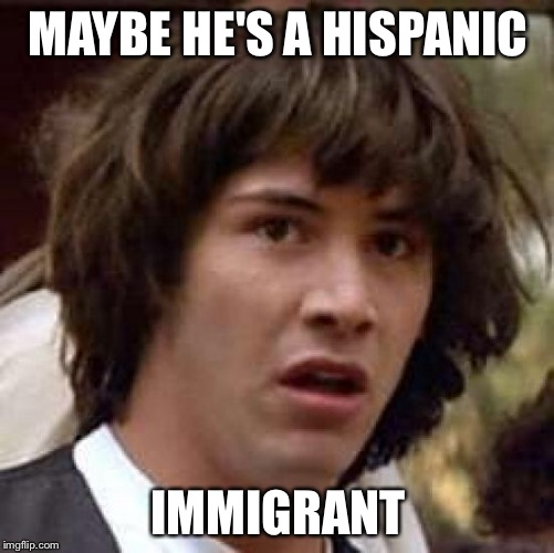 Conspiracy Keanu Meme | MAYBE HE'S A HISPANIC IMMIGRANT | image tagged in memes,conspiracy keanu | made w/ Imgflip meme maker