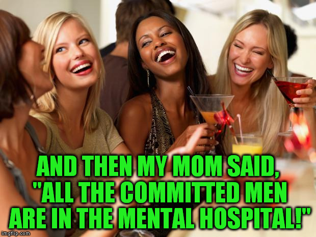 "girls laughing | AND THEN MY MOM SAID, ""ALL THE COMMITTED MEN ARE IN THE MENTAL HOSPITAL!"" 