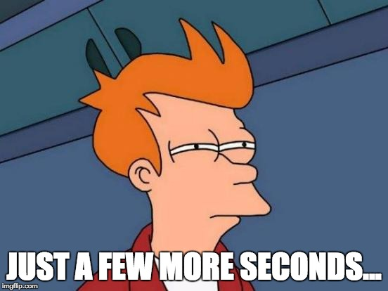 Futurama Fry Meme | JUST A FEW MORE SECONDS... | image tagged in memes,futurama fry | made w/ Imgflip meme maker