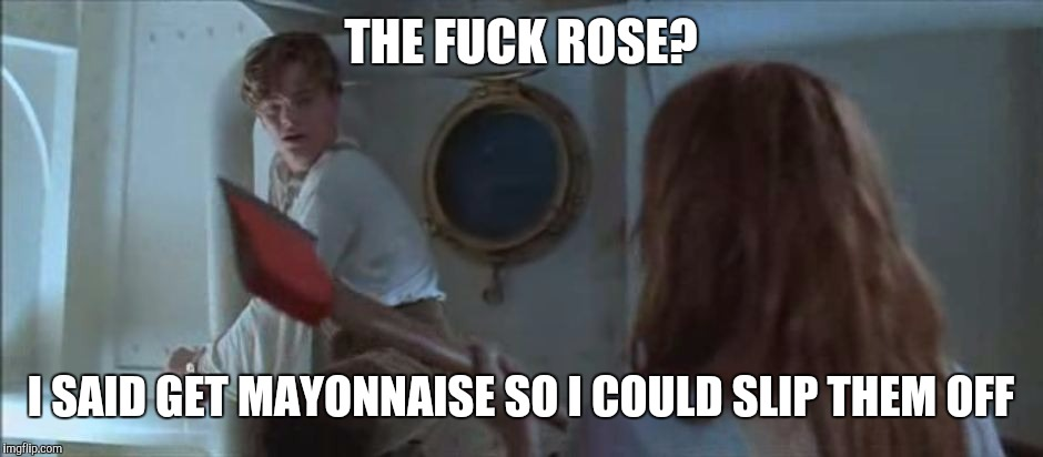 THE F**K ROSE? I SAID GET MAYONNAISE SO I COULD SLIP THEM OFF | made w/ Imgflip meme maker