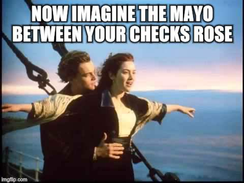 NOW IMAGINE THE MAYO BETWEEN YOUR CHECKS ROSE | made w/ Imgflip meme maker