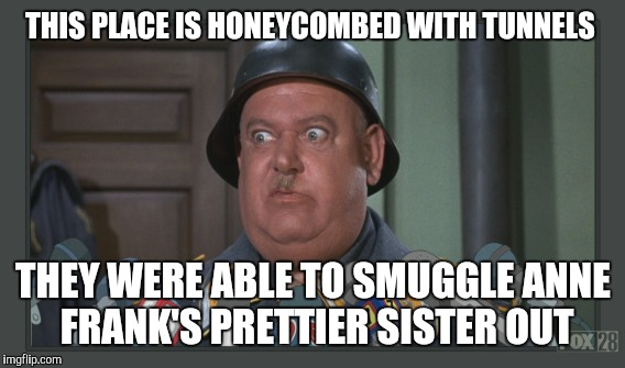 THIS PLACE IS HONEYCOMBED WITH TUNNELS THEY WERE ABLE TO SMUGGLE ANNE FRANK'S PRETTIER SISTER OUT | made w/ Imgflip meme maker