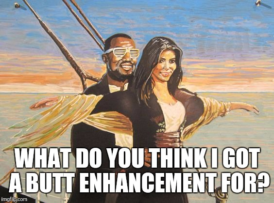 WHAT DO YOU THINK I GOT A BUTT ENHANCEMENT FOR? | made w/ Imgflip meme maker