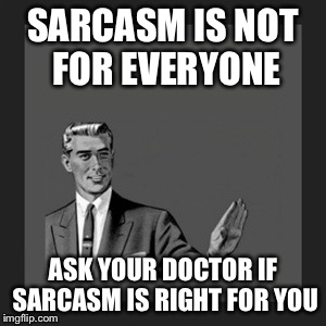 Kill Yourself Guy Meme | SARCASM IS NOT FOR EVERYONE ASK YOUR DOCTOR IF SARCASM IS RIGHT FOR YOU | image tagged in memes,kill yourself guy | made w/ Imgflip meme maker