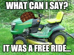 WHAT CAN I SAY? IT WAS A FREE RIDE... | image tagged in scumbag | made w/ Imgflip meme maker