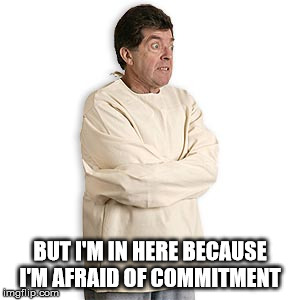 BUT I'M IN HERE BECAUSE I'M AFRAID OF COMMITMENT | made w/ Imgflip meme maker