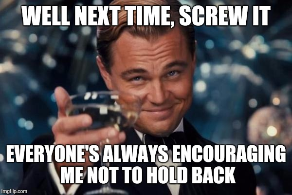 Leonardo Dicaprio Cheers Meme | WELL NEXT TIME, SCREW IT EVERYONE'S ALWAYS ENCOURAGING ME NOT TO HOLD BACK | image tagged in memes,leonardo dicaprio cheers | made w/ Imgflip meme maker