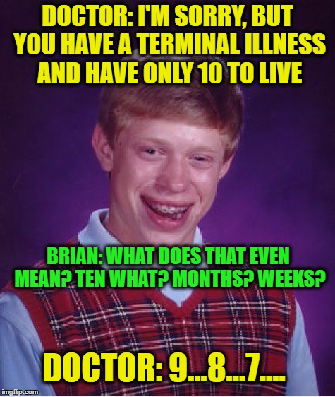 Bad Luck Brian Meme | DOCTOR: I'M SORRY, BUT YOU HAVE A TERMINAL ILLNESS AND HAVE ONLY 10 TO LIVE BRIAN: WHAT DOES THAT EVEN MEAN? TEN WHAT? MONTHS? WEEKS? DOCTOR | image tagged in memes,bad luck brian | made w/ Imgflip meme maker