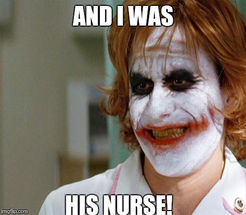 AND I WAS HIS NURSE! | made w/ Imgflip meme maker