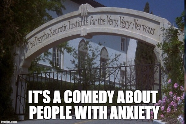 IT'S A COMEDY ABOUT PEOPLE WITH ANXIETY | made w/ Imgflip meme maker