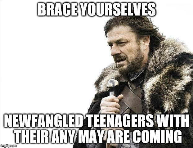 Brace Yourselves X is Coming Meme | BRACE YOURSELVES NEWFANGLED TEENAGERS WITH THEIR ANY MAY ARE COMING | image tagged in memes,brace yourselves x is coming | made w/ Imgflip meme maker