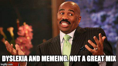 Steve Harvey Meme | DYSLEXIA AND MEMEING. NOT A GREAT MIX | image tagged in memes,steve harvey | made w/ Imgflip meme maker