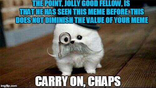 Sophisticated Dog | THE POINT, JOLLY GOOD FELLOW, IS THAT HE HAS SEEN THIS MEME BEFORE. THIS DOES NOT DIMINISH THE VALUE OF YOUR MEME CARRY ON, CHAPS | image tagged in sophisticated dog | made w/ Imgflip meme maker