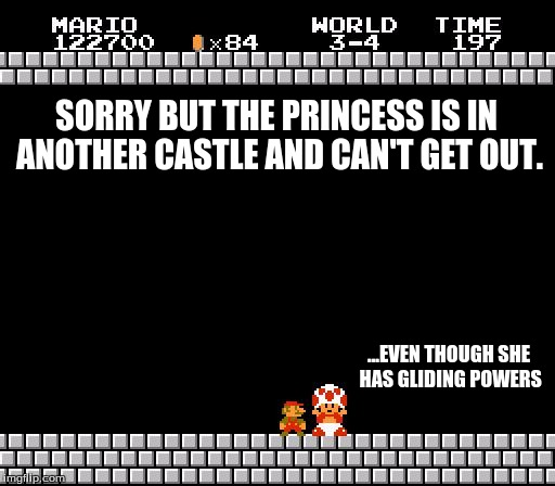Terrible Peach logic | SORRY BUT THE PRINCESS IS IN ANOTHER CASTLE AND CAN'T GET OUT. ...EVEN THOUGH SHE HAS GLIDING POWERS | image tagged in thank you mario,mario,toad,princess peach | made w/ Imgflip meme maker
