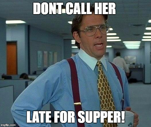 That Would Be Great Meme | DONT CALL HER LATE FOR SUPPER! | image tagged in memes,that would be great | made w/ Imgflip meme maker
