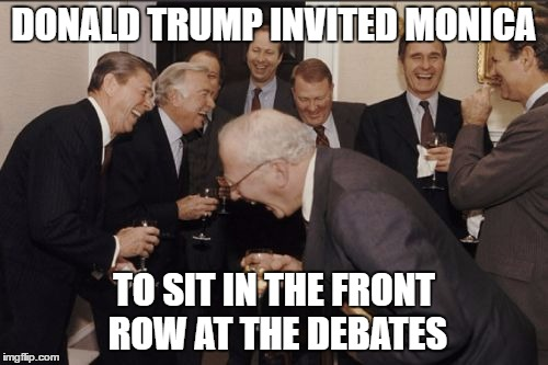 Laughing Men In Suits | DONALD TRUMP INVITED MONICA TO SIT IN THE FRONT ROW AT THE DEBATES | image tagged in memes,laughing men in suits | made w/ Imgflip meme maker