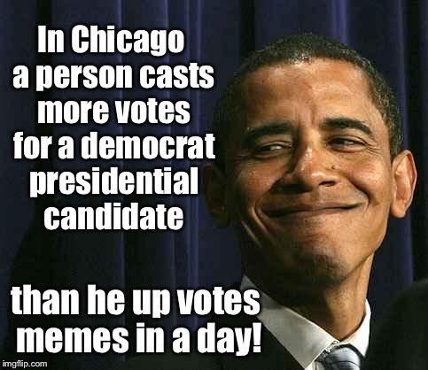 Chicago voting stats |  In Chicago a person casts more votes for a democrat presidential candidate; than he up votes memes in a day! | image tagged in obama smug face,memes,drsarcasm,chicago voter fraud,meme up votes | made w/ Imgflip meme maker