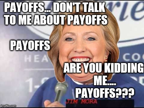 PAYOFFS... DON'T TALK TO ME ABOUT PAYOFFS PAYOFFS ARE YOU KIDDING ME.... PAYOFFS??? | made w/ Imgflip meme maker