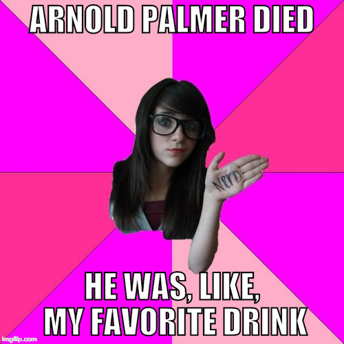 Idiot Nerd Girl Meme | ARNOLD PALMER DIED HE WAS, LIKE, MY FAVORITE DRINK | image tagged in memes,idiot nerd girl | made w/ Imgflip meme maker