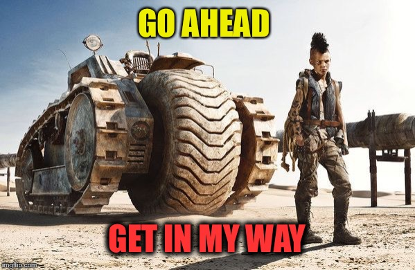 GO AHEAD GET IN MY WAY | made w/ Imgflip meme maker