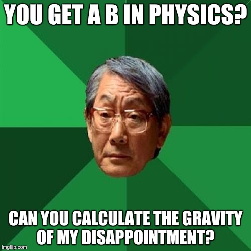 High Expectations Asian Father Meme | YOU GET A B IN PHYSICS? CAN YOU CALCULATE THE GRAVITY OF MY DISAPPOINTMENT? | image tagged in memes,high expectations asian father | made w/ Imgflip meme maker