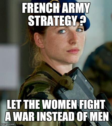 FRENCH ARMY STRATEGY ? LET THE WOMEN FIGHT A WAR INSTEAD OF MEN | made w/ Imgflip meme maker