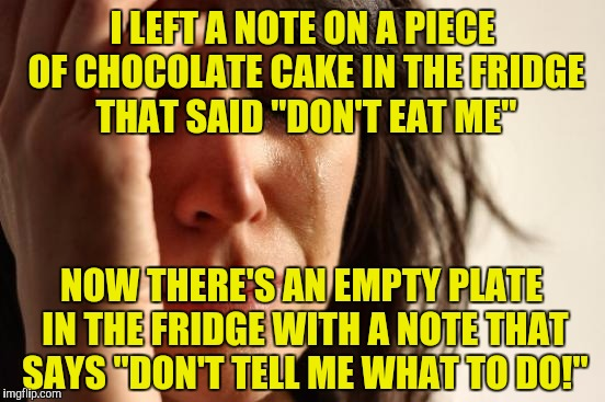 "First World Problems Meme | I LEFT A NOTE ON A PIECE OF CHOCOLATE CAKE IN THE FRIDGE THAT SAID ""DON'T EAT ME"" NOW THERE'S AN EMPTY PLATE IN THE FRIDGE WITH A NOTE THAT  