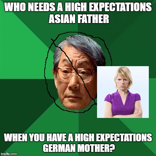 ...Like mine? | WHO NEEDS A HIGH EXPECTATIONS ASIAN FATHER WHEN YOU HAVE A HIGH EXPECTATIONS GERMAN MOTHER? | image tagged in memes,high expectations asian father | made w/ Imgflip meme maker