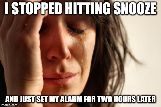 First World Problems Meme | I STOPPED HITTING SNOOZE AND JUST SET MY ALARM FOR TWO HOURS LATER | image tagged in memes,first world problems | made w/ Imgflip meme maker