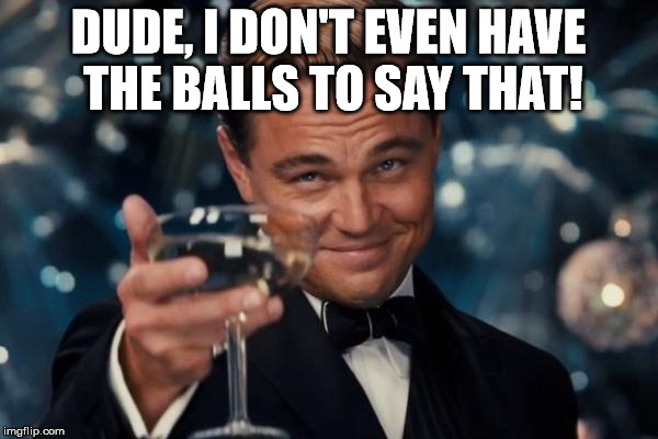 Leonardo Dicaprio Cheers Meme | DUDE, I DON'T EVEN HAVE THE BALLS TO SAY THAT! | image tagged in memes,leonardo dicaprio cheers | made w/ Imgflip meme maker