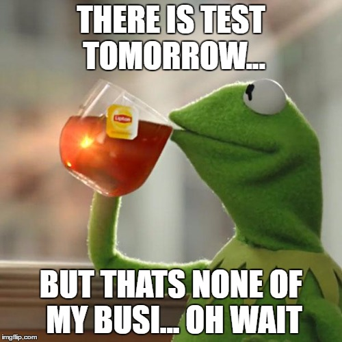 There is test tomorrow |  THERE IS TEST TOMORROW... BUT THATS NONE OF MY BUSI... OH WAIT | image tagged in test,exam,but thats none of my business,true story,real life,kermit the frog | made w/ Imgflip meme maker