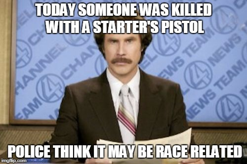Ron Burgundy | TODAY SOMEONE WAS KILLED WITH A STARTER'S PISTOL POLICE THINK IT MAY BE RACE RELATED | image tagged in memes,ron burgundy | made w/ Imgflip meme maker