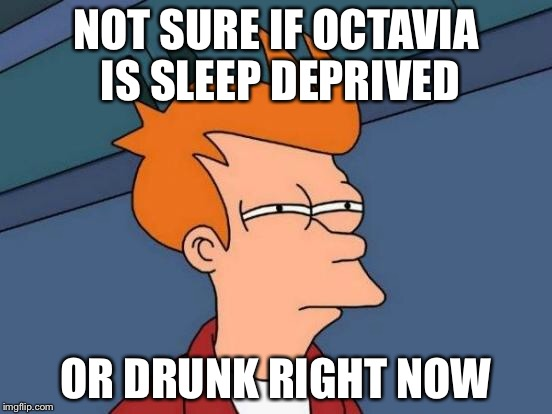 Futurama Fry Meme | NOT SURE IF OCTAVIA IS SLEEP DEPRIVED OR DRUNK RIGHT NOW | image tagged in memes,futurama fry | made w/ Imgflip meme maker