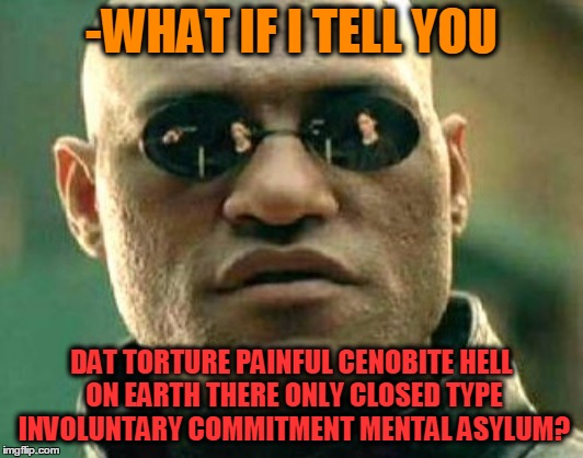 -Thee only flesh, Monroe, trust tha Master! |  -WHAT IF I TELL YOU; DAT TORTURE PAINFUL CENOBITE HELL ON EARTH THERE ONLY CLOSED TYPE INVOLUNTARY COMMITMENT MENTAL ASYLUM? | image tagged in hellraiser,pinhead,hell,mental hospital,hide the pun harold,am i the only one around here | made w/ Imgflip meme maker